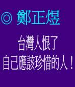 台灣人恨了自己應該珍惜的人!  ◎ 鄭正煜