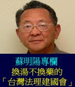 換湯不換藥的「台灣法理建國會」 ◎蘇明陽