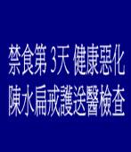 禁食第3天健康惡化 陳水扁戒護送醫檢查