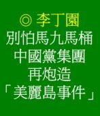 別怕馬九馬桶中國黨集團再炮造「美麗島事件」 ◎ 李丁園