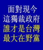 面對現今這獨裁政府~誰才是台灣最大在野黨 ◎台南