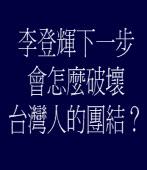 李登輝下一步會怎麼破壞台灣人的團結? ◎nomameou