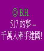517的夢 -- 千萬人牽手建國! ◎ B.H.
