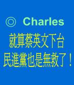 就算蔡英文下台 民進黨也是無救了! ◎ Charles
