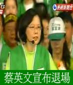 民進黨主席蔡英文宣布退場!您如何看?