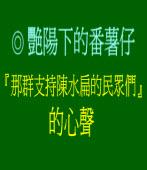 『那群支持陳水扁的民眾們』的心聲  ◎ 艷陽下的番薯仔