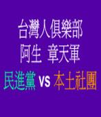 台灣人俱樂部阿生章天軍評民進黨vs本土社團