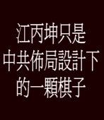 江丙坤只是中共佈局設計下的一顆棋子