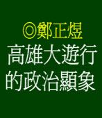 高雄大遊行的政治顯象 ◎鄭正煜
