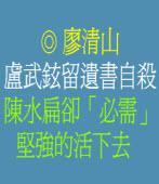 盧武鉉留遺書自殺,陳水扁卻「必需」堅強的活下去 ◎廖清山