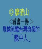 <看書一得 >飛越流離台灣滄桑的「籠中人」 ◎ 廖清山