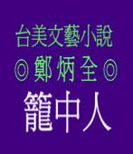 台美文藝小說「籠中人」◎鄭炳全