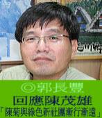 回應陳茂雄「陳菊與綠色新社團漸行漸遠」◎郭長豐