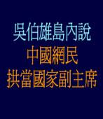 吳伯雄島內說 中國網民拱當國家副主席