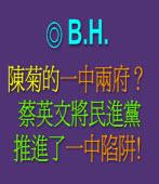 陳菊的「一中兩府」? -- 蔡英文將民進黨推進了「一中陷阱」!◎B.H.