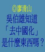 吳伯雄知道「去中國化」是什麼東西嗎? ◎廖清山