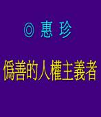 偽善的人權主義者 ◎惠珍