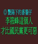 李筱峰這個人,才比國民黨更可惡 ◎艷陽下的番薯仔
