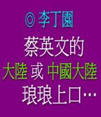蔡英文的「大陸」或「中國大陸」琅琅上口… ◎李丁園