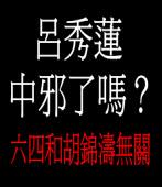 呂:六四和胡錦濤無關,呂秀蓮中邪了嗎?
