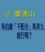 吳伯雄「不配合」馬英九,能行嗎? ◎廖清山