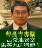 《曹長青專欄 》呂秀蓮要當馬英九的特使?