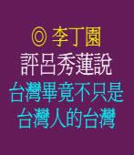 評呂秀蓮「台灣畢竟不只是台灣人的台灣」說  ◎李丁園