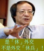 金恆煒專欄╱是「休」外交,不是外交「休兵」!