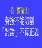 聲援不能切割,「討論」不算正義 ◎廖清山