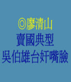 賣國典型,吳伯雄台奸嘴臉  ◎廖清山