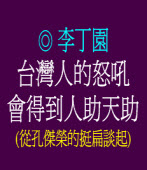 台灣人的怒吼會得到人助天助 (從孔傑榮的挺扁談起) ◎李丁園