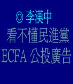 看不懂民進黨ECFA公投廣告  ◎李漢中