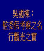 吳國棟:監委假考察之名,行觀光之實
