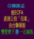 推ECFA直接公投「母案」—由台聯領銜 雙管齊下勝一石兩鳥 ◎陳師孟