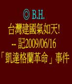 台灣建國氣如天! -- 記2009/06/16「凱達格蘭革命」事件  ◎ B.H.