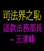 司法界之恥  這款法務部長 ~ 王清峰