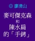 麥可傑克森和陳水扁的「手銬」 ◎廖清山