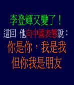 李登輝又變了,這回他向中國表態說:「你是你,我是我,但你我是朋友」