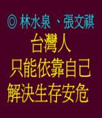 台灣人只能依靠自己解決生存安危 ◎ 林水泉、張文祺
