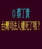 台灣司法人權死了嗎? ◎蔡丁貴