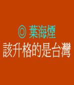 該升格的是台灣 ◎葉海煙