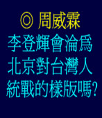 李登輝會淪為北京對台灣人統戰的樣版嗎? ◎周威霖