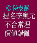 提名李應元不合常理,價值錯亂 ◎ 陳泰源