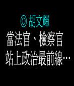 當法官、檢察官站上政治最前線…  ◎胡文輝