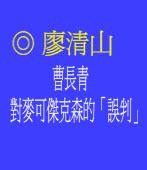 曹長青對麥可傑克森的「誤判」◎廖清山