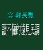 讀不懂的遠見民調   ◎郭長豐