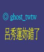 呂秀蓮妳錯了 ◎ ghost_twtw