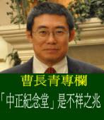 《曹長青專欄》「中正紀念堂」是不祥之兆