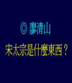 宋太宗是什麼東西? ◎廖清山