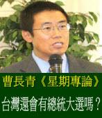 曹長青《星期專論》台灣還會有總統大選嗎?